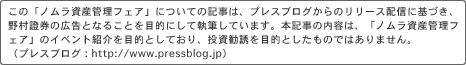 *この「ノムラ資産管理フェア」についての記事は、プレスブログからのリリース配信に基づき、野村證券の広告となることを目的にして執筆しています。本記事の内容は、「ノムラ資産管理フェア」のイベント紹介を目的としており、投資勧誘を目的としたものではありません。(プレスブログ: http://www.pressblog.jp)